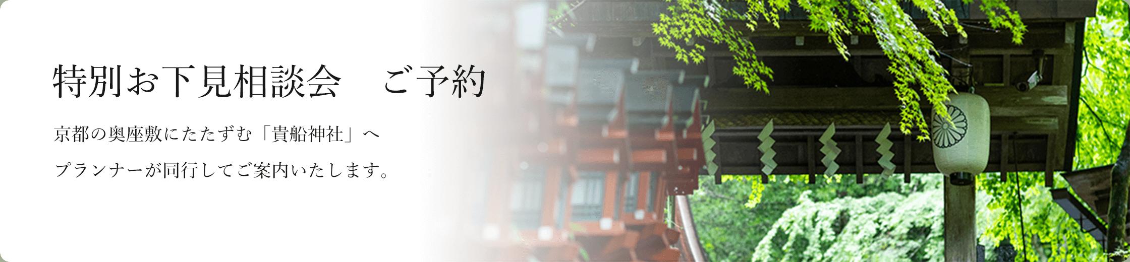 特別お下見相談会 ご予約。京都の奥座敷にたたずむ「貴船神社」へ経験豊富なブライダルプランナーが同行してご案内いたします。