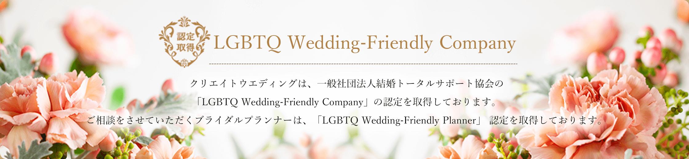 LGBTQ Wedding-Friendly Company。クリエイトウエディングは、一般社団法人結婚トータルサポート協会の「LGBTQ Wedding-Friendly Company」の認定を取得しております。ご相談をさせていただくブライダルプランナーは、「LGBTQ Wedding-Friendly Planner」 認定を取得しております。